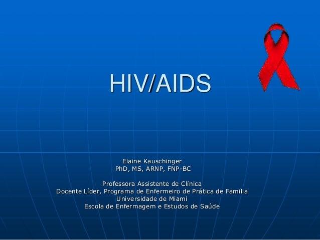 HIV/AIDS Elaine Kauschinger PhD, MS, ARNP, FNP-BC Professora Assistente de Clínica Docente Líder, Programa de Enfermeiro d...