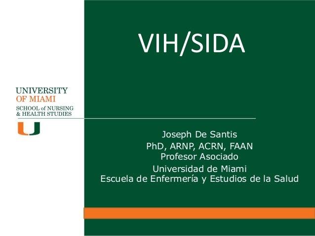 VIH/SIDA Joseph De Santis PhD, ARNP, ACRN, FAAN Profesor Asociado Universidad de Miami Escuela de Enfermería y Estudios de...