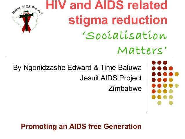 HIV and AIDS related stigma reduction 'Socialisation Matters' By Ngonidzashe Edward & Time Baluwa Jesuit AIDS Project Zimb...