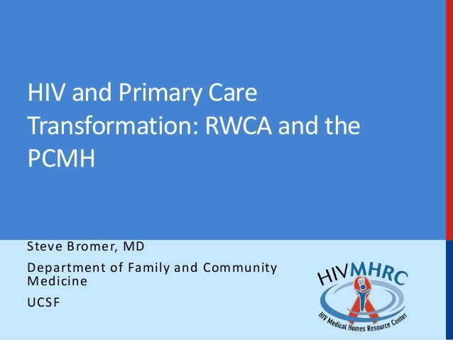 HIV and Primary Care Transformation: RWCA and the PCMH Steve Bromer, MD Department of Family and Community Medicine UCSF