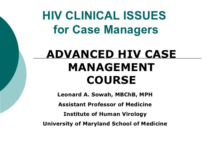 HIV CLINICAL ISSUES  for Case Managers ADVANCED HIV CASE   MANAGEMENT      COURSE    Leonard A. Sowah, MBChB, MPH     Assi...