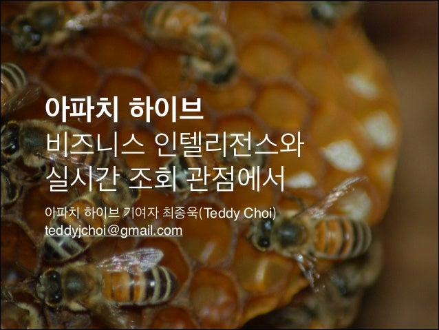 아파치 하이브! 비즈니스 인텔리전스와 실시간 조회 관점에서 아파치 하이브 기여자 최종욱(Teddy Choi) teddyjchoi@gmail.com