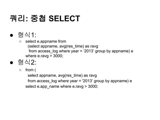 쿼리: 중첩 SELECT ● 형식1: ○  select e.appname from (select appname, avg(res_time) as ravg from access_log where year = '2013' g...