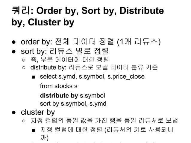 쿼리: Order by, Sort by, Distribute by, Cluster by ● order by: 전체 데이터 정렬 (1개 리듀스) ● sort by: 리듀스 별로 정렬 ○ 즉, 부분 데이터에 대한 정렬 ○ ...