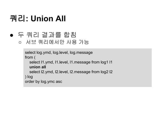쿼리: Union All ● 두 쿼리 결과를 합침 ○ 서브 쿼리에서만 사용 가능 select log.ymd, log.level, log.message from ( select l1.ymd, l1.level, l1.mes...