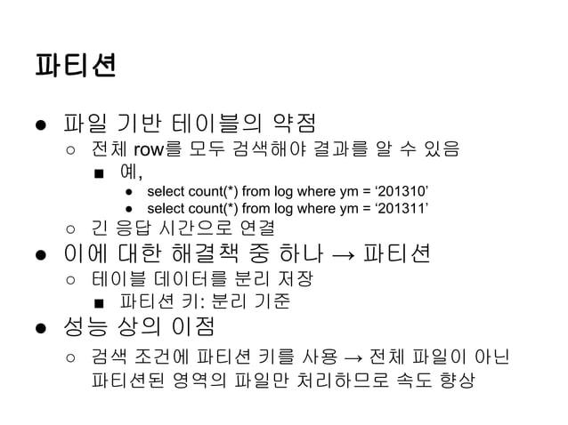 파티션 ● 파일 기반 테이블의 약점 ○ 전체 row를 모두 검색해야 결과를 알 수 있음 ■ 예, ● ●  select count(*) from log where ym = '201310' select count(*) fr...