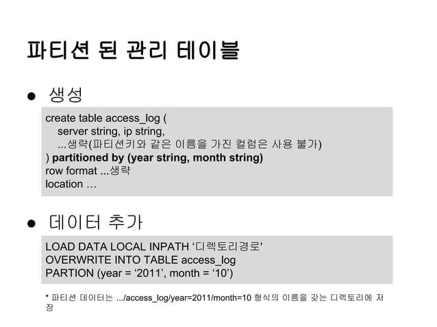 파티션 된 관리 테이블 ● 생성 create table access_log ( server string, ip string, ...생략(파티션키와 같은 이름을 가진 컬럼은 사용 불가) ) partitioned by (y...