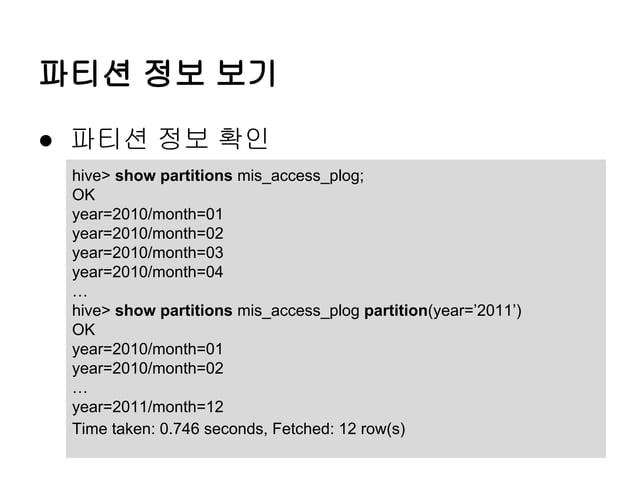 파티션 정보 보기 ● 파티션 정보 확인 hive> show partitions mis_access_plog; OK year=2010/month=01 year=2010/month=02 year=2010/month=03 y...