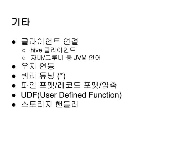 기타 ● 클라이언트 연결 ○ hive 클라이언트 ○ 자바/그루비 등 JVM 언어  ● ● ● ● ●  우지 연동 쿼리 튜닝 (*) 파일 포맷/레코드 포맷/압축 UDF(User Defined Function) 스토리지 핸...