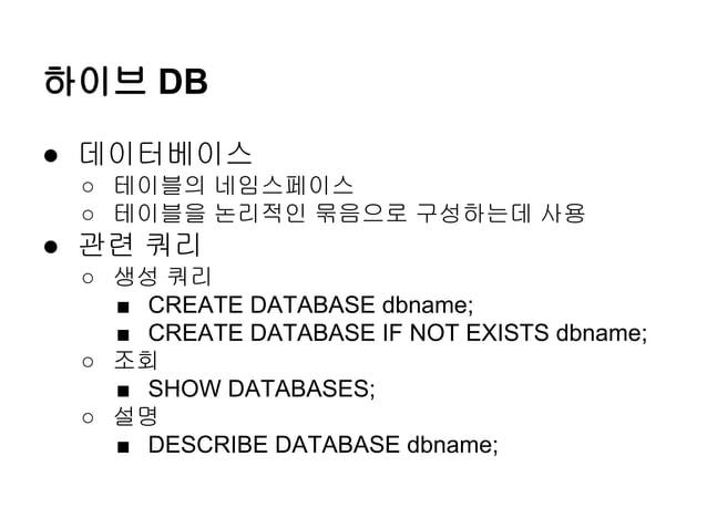 하이브 DB ● 데이터베이스 ○ 테이블의 네임스페이스 ○ 테이블을 논리적인 묶음으로 구성하는데 사용  ● 관련 쿼리 ○ 생성 쿼리 ■ CREATE DATABASE dbname; ■ CREATE DATABASE IF NO...