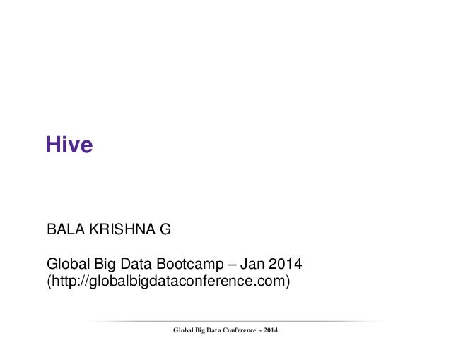 Hive  BALA KRISHNA G Global Big Data Bootcamp – Jan 2014 (http://globalbigdataconference.com)  Global Big Data Conference ...