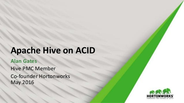 Apache Hive on ACID Alan Gates Hive PMC Member Co-founder Hortonworks May 2016