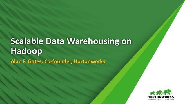 ScalableDataWarehousingon Hadoop AlanF.Gates,Co-founder,Hortonworks