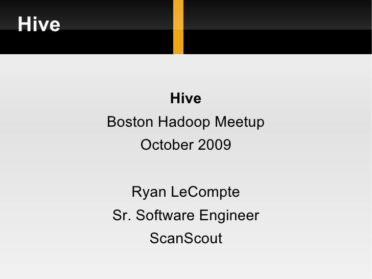Hive <ul><li>Hive </li></ul><ul><li>Boston Hadoop Meetup </li></ul><ul><li>October 2009 </li></ul><ul><li>Ryan LeCompte </...