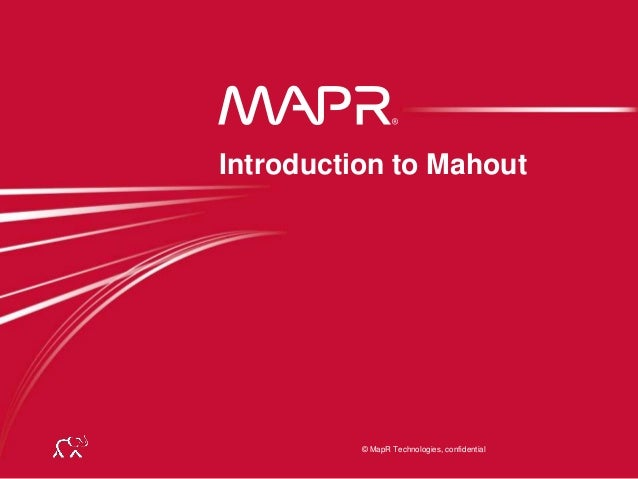 © MapR Technologies, confidential© MapR Technologies, confidential Introduction to Mahout
