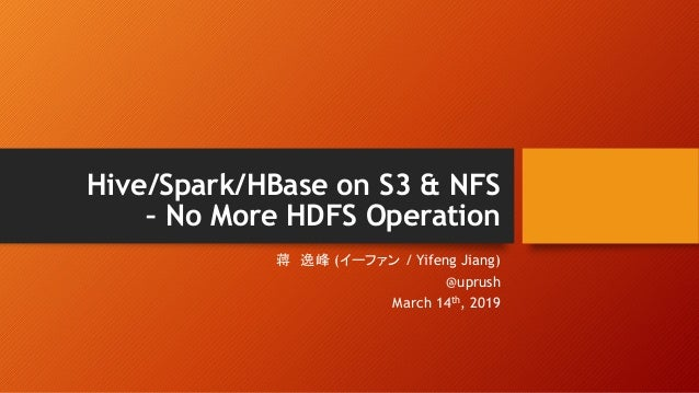Hive/Spark/HBase on S3 & NFS – No More HDFS Operation ( / Yifeng Jiang) @uprush March 14th, 2019