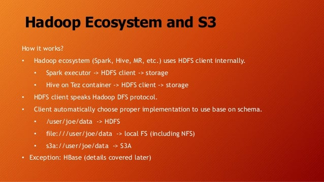 Hadoop Ecosystem and S3 How it works? • Hadoop ecosystem (Spark, Hive, MR, etc.) uses HDFS client internally. • Spark exec...