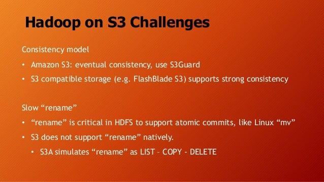Hadoop on S3 Challenges Consistency model • Amazon S3: eventual consistency, use S3Guard • S3 compatible storage (e.g. Fla...