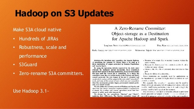 Hadoop on S3 Updates Make S3A cloud native • Hundreds of JIRAs • Robustness, scale and performance • S3Guard • Zero-rename...