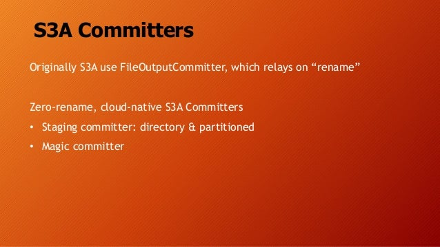 """S3A Committers Originally S3A use FileOutputCommitter, which relays on """"rename"""" Zero-rename, cloud-native S3A Committers •..."""