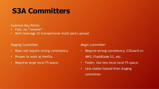 S3A Committers Staging Committer • Does not require strong consistency. • Proven to work at Netflix. • Requires large loca...