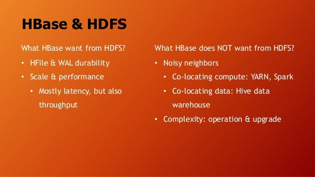 HBase & HDFS What HBase want from HDFS? • HFile & WAL durability • Scale & performance • Mostly latency, but also throughp...