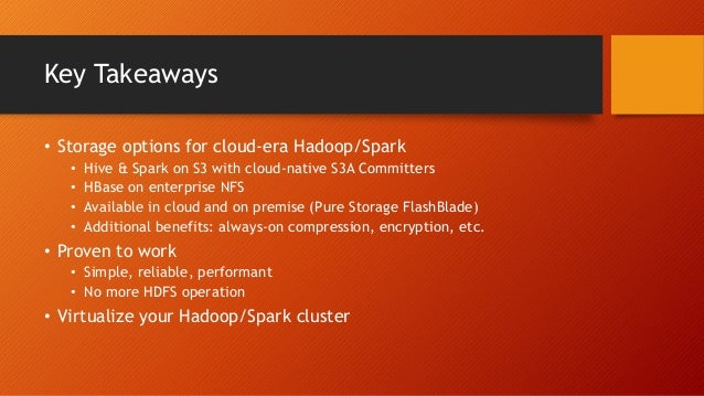 Key Takeaways • Storage options for cloud-era Hadoop/Spark • Hive & Spark on S3 with cloud-native S3A Committers • HBase o...