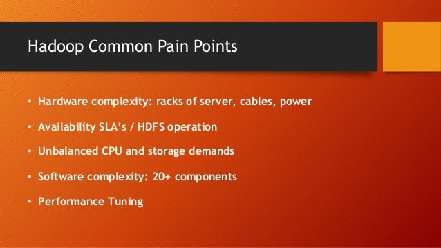 Hadoop Common Pain Points • Hardware complexity: racks of server, cables, power • Availability SLA's / HDFS operation • Un...