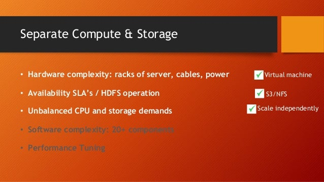 Separate Compute & Storage • Hardware complexity: racks of server, cables, power • Availability SLA's / HDFS operation • U...