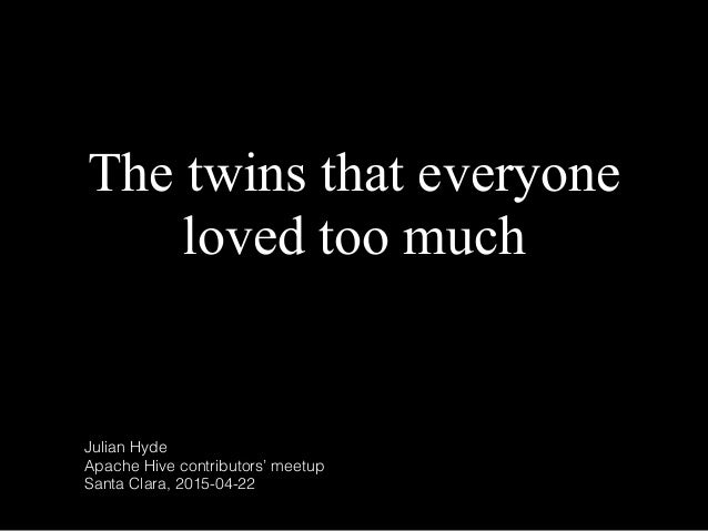 The twins that everyone loved too much Julian Hyde Apache Hive contributors' meetup Santa Clara, 2015-04-22