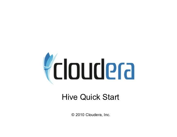 Hive Quick Start    © 2010 Cloudera, Inc.
