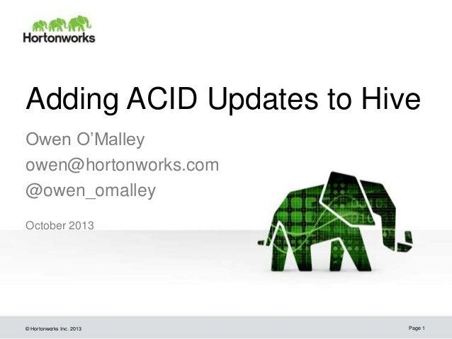 Adding ACID Updates to Hive Owen O'Malley owen@hortonworks.com @owen_omalley October 2013  © Hortonworks Inc. 2013  Page 1