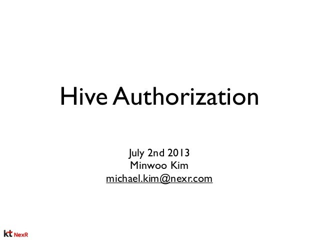 Hive Authorization July 2nd 2013 Minwoo Kim michael.kim@nexr.com