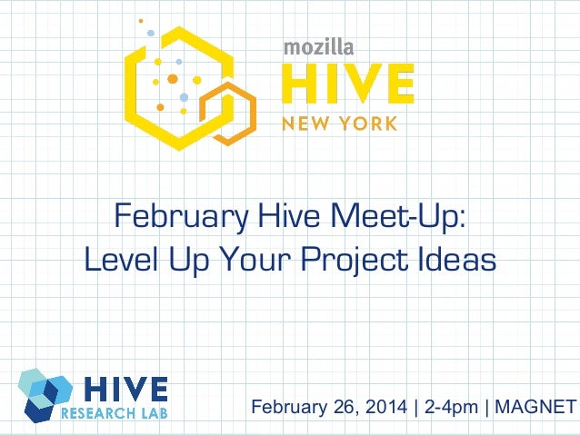 February Hive Meet-Up: Level Up Your Project Ideas !  February 26, 2014   2-4pm   MAGNET