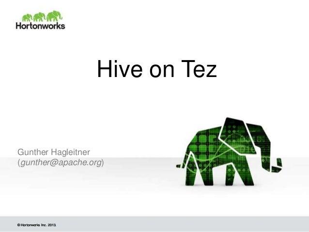 Hive on Tez  Gunther Hagleitner (gunther@apache.org)  © Hortonworks Inc. 2013.