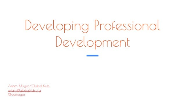 Developing Professional Development Ariam Mogos/Global Kids ariam@globalkids.org @aamogos