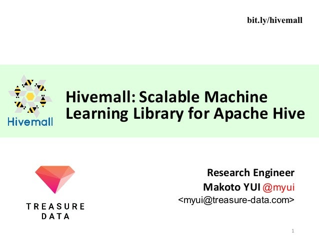 Hivemall:	Scalable	Machine	 Learning	Library	for	Apache	Hive Research	Engineer Makoto	YUI	@myui <myui@treasure-data.com> 1...