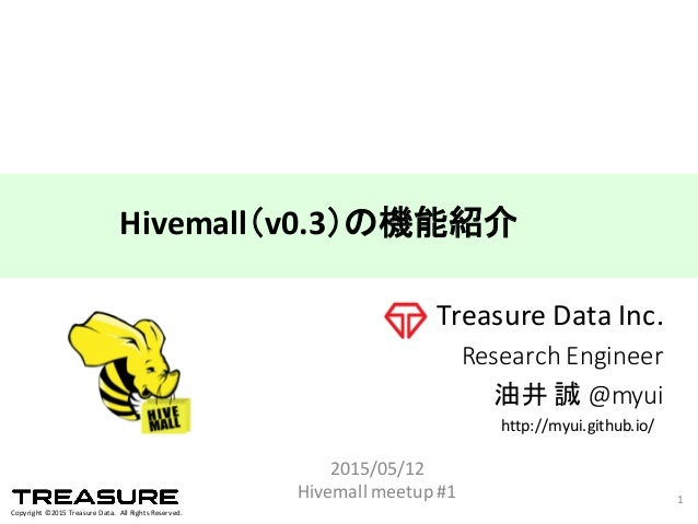 Copyright  ©2015  Treasure  Data.    All  Rights  Reserved. Treasure  Data  Inc. Research  Engineer 油井 誠 @myui 2015/05/12 ...
