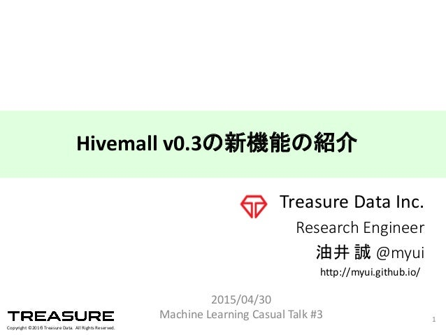 Copyright  ©2016 Treasure  Data.    All  Rights  Reserved. Treasure  Data  Inc. Research  Engineer 油井 誠 @myui 2015/04/30 M...