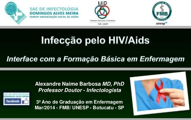 Alexandre Naime Barbosa MD, PhD Professor Doutor - Infectologista 3º Ano de Graduação em Enfermagem Mar/2014 - FMB/ UNESP ...