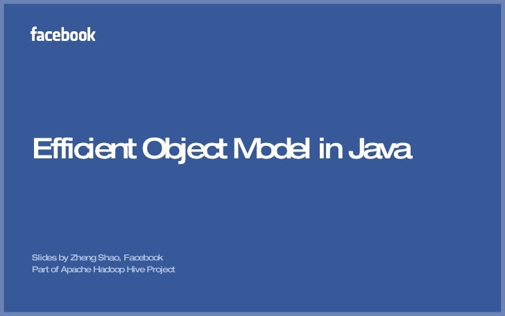 Efficient Object Model in Java   Slides by Zheng Shao, Facebook Part of Apache Hadoop Hive Project
