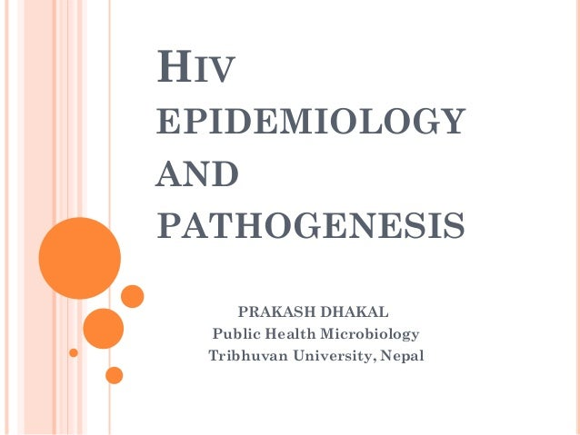 HIV EPIDEMIOLOGY AND PATHOGENESIS PRAKASH DHAKAL Public Health Microbiology Tribhuvan University, Nepal