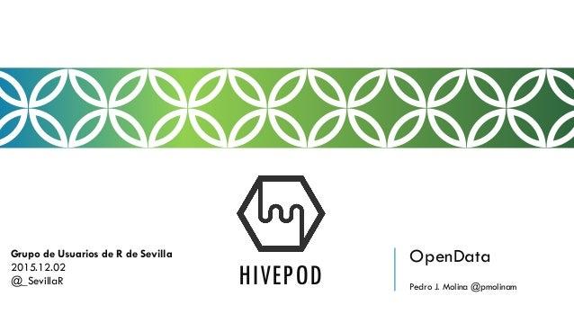 OpenData Pedro J. Molina @pmolinam HIVEPOD Grupo de Usuarios de R de Sevilla 2015.12.02 @_SevillaR