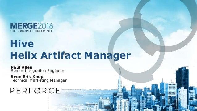 Hive Helix Artifact Manager Paul Allen Senior Integration Engineer Sven Erik Knop Technical Marketing Manager