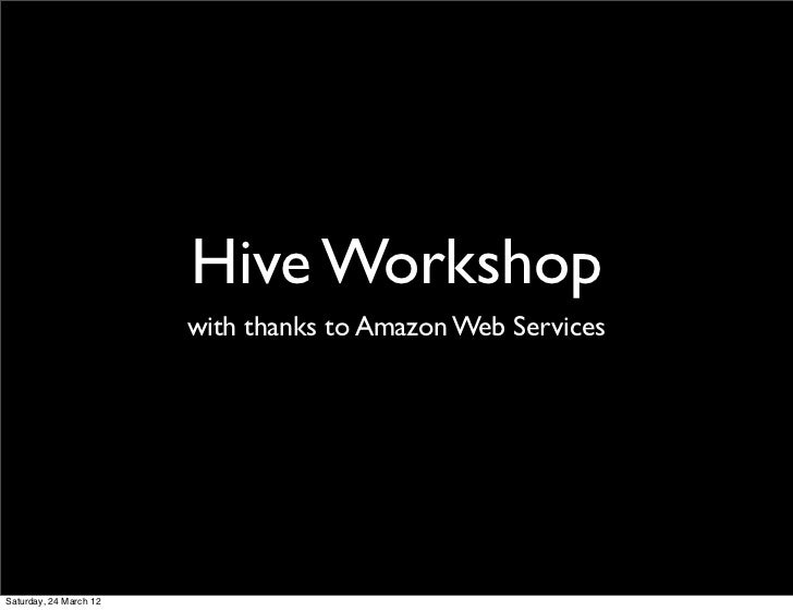 Hive Workshop                        with thanks to Amazon Web ServicesSaturday, 24 March 12