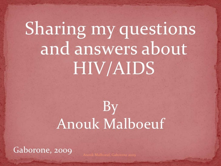 Sharing my questions and answers about HIV/AIDS<br />By<br />AnoukMalboeuf<br />Gaborone, 2009<br />Anouk Malboeuf, Gaboro...
