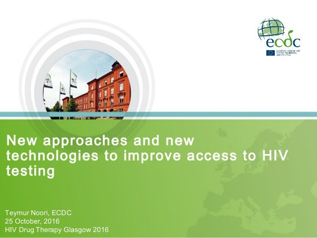 New approaches and new technologies to improve access to HIV testing Teymur Noori, ECDC 25 October, 2016 HIV Drug Therapy ...
