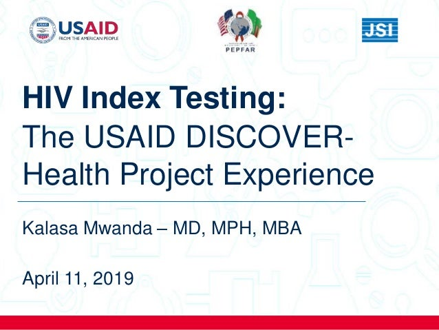 HIV Index Testing: The USAID DISCOVER- Health Project Experience Kalasa Mwanda – MD, MPH, MBA April 11, 2019