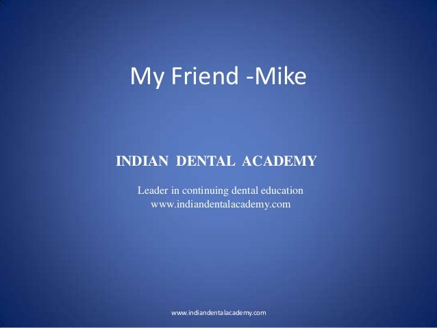My Friend -Mike www.indiandentalacademy.com INDIAN DENTAL ACADEMY Leader in continuing dental education www.indiandentalac...