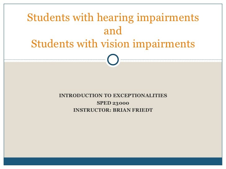 INTRODUCTION TO EXCEPTIONALITIES SPED 23000 INSTRUCTOR: BRIAN FRIEDT Students with hearing impairments and Students with v...